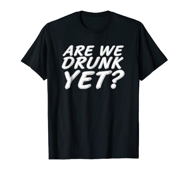 Are We Drunk Yet? Funny Drinking Shirts