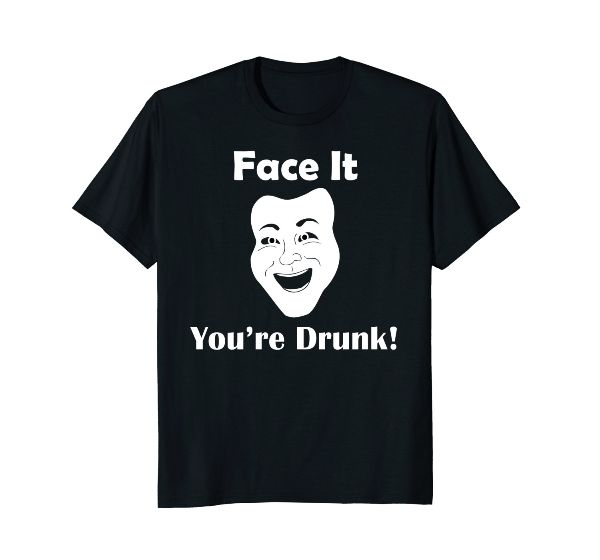 Face It You're Drunk! Fun Face funny T-Shirt