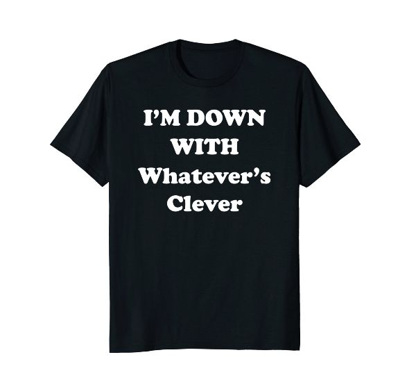I'm Down With Whatever's clever Funny urban T-Shirt