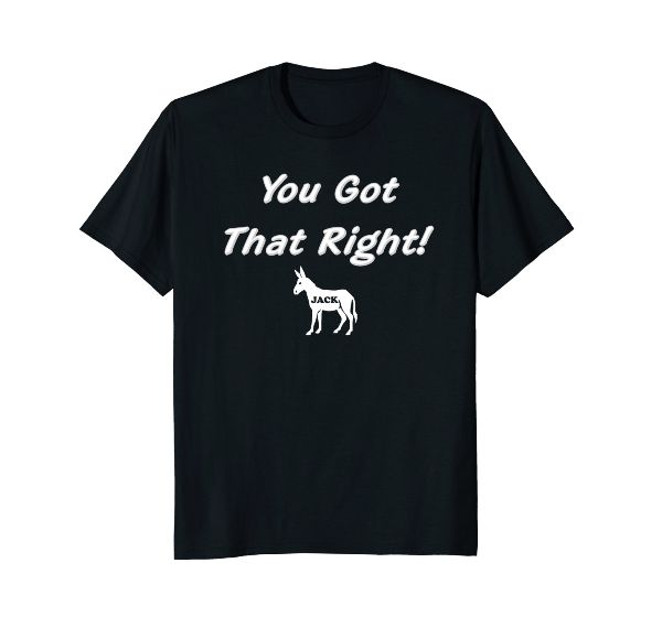 You Got That Right Jack Funny Joke Humor T-Shirt Gift